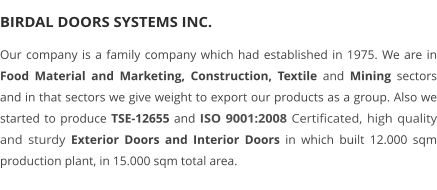 BIRDAL DOORS SYSTEMS INC. Our company is a family company which had established in 1975. We are in Food Material and Marketing, Construction, Textile and Mining sectors and in that sectors we give weight to export our products as a group. Also we started to produce TSE-12655 and ISO 9001:2008 Certificated, high quality and sturdy Exterior Doors and Interior Doors in which built 12.000 sqm production plant, in 15.000 sqm total area.